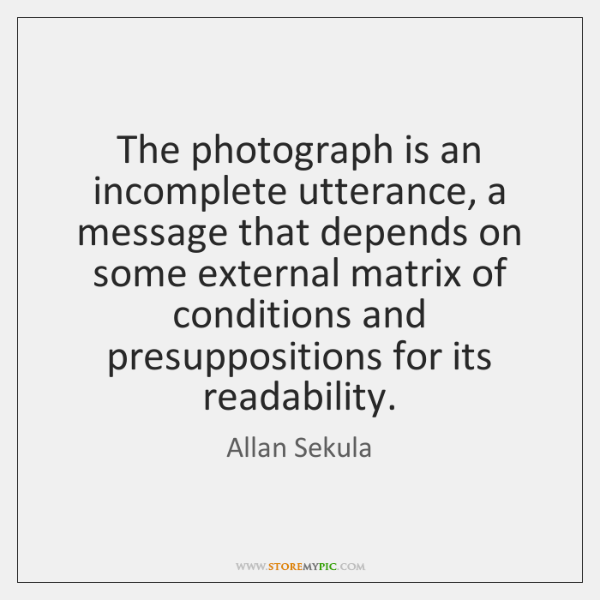 The photograph is an incomplete utterance, a message that depends on some ...