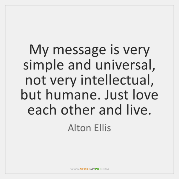 My message is very simple and universal, not very intellectual, but humane. ...