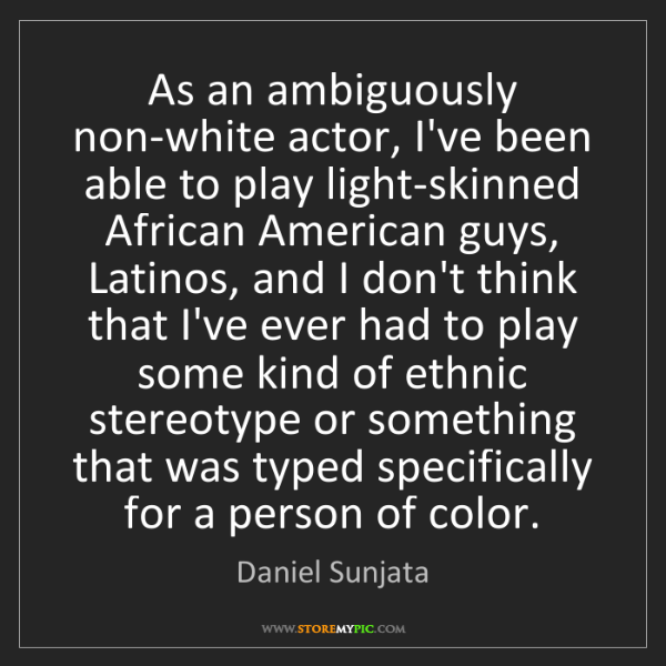 Daniel Sunjata: As an ambiguously non-white actor, I've been able to...