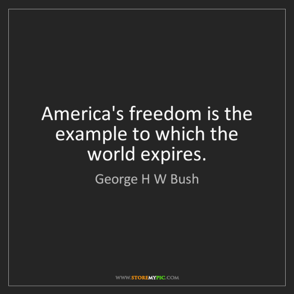 George H W Bush: America's freedom is the example to which the world expires.