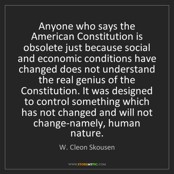 W. Cleon Skousen: Anyone who says the American Constitution is obsolete...