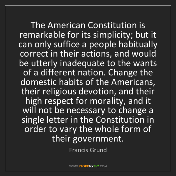Francis Grund: The American Constitution is remarkable for its simplicity;...