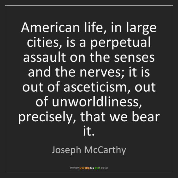 Joseph McCarthy: American life, in large cities, is a perpetual assault...