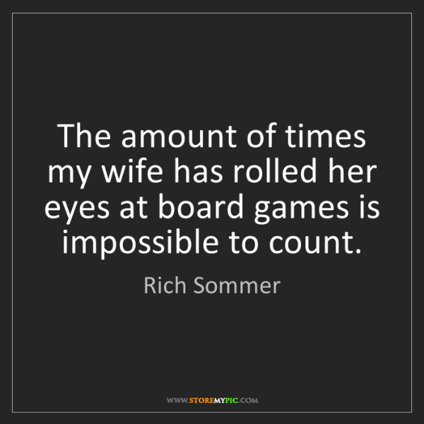 Rich Sommer: The amount of times my wife has rolled her eyes at board...