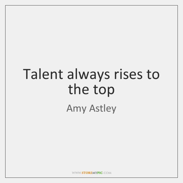 Talent always rises to the top