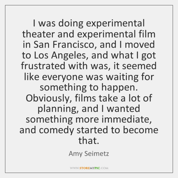 I was doing experimental theater and experimental film in San Francisco, and ...
