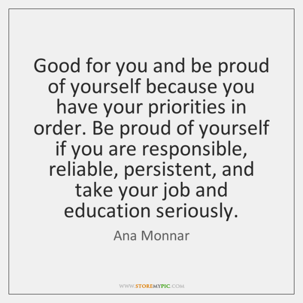Good for you and be proud of yourself because you have your ...