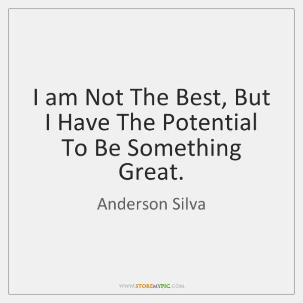 I am Not The Best, But I Have The Potential To Be ...