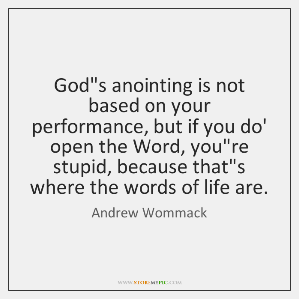 God's anointing is not based on your performance, but if you do' ...