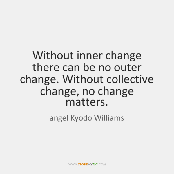 Without inner change there can be no outer change. Without collective change, ...