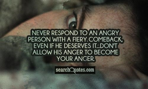 Never respond to an angry person with a fiery comeback even if he deserves it dont allow