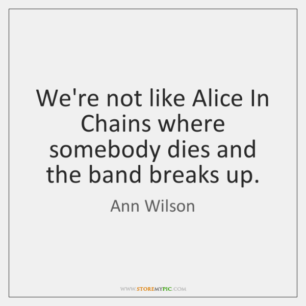 We're not like Alice In Chains where somebody dies and the band ...