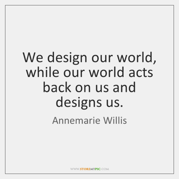 We design our world, while our world acts back on us and ...