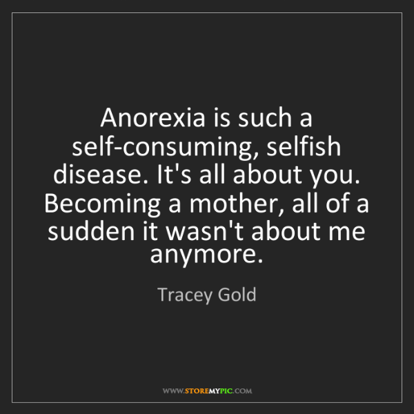 Tracey Gold: Anorexia is such a self-consuming, selfish disease. It's...