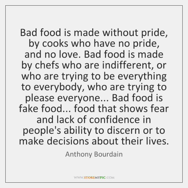 Bad food is made without pride, by cooks who have no pride, ...