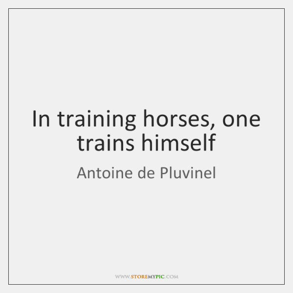 In training horses, one trains himself