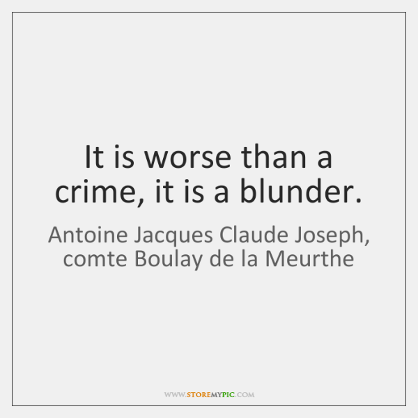 It is worse than a crime, it is a blunder.