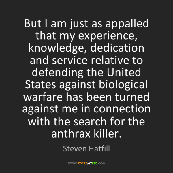 Steven Hatfill: But I am just as appalled that my experience, knowledge,...