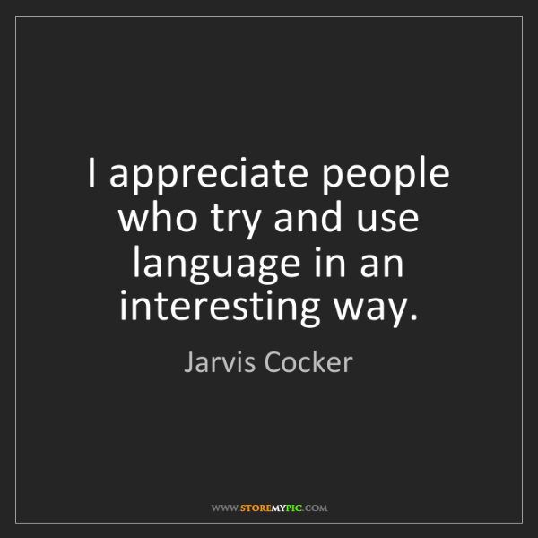 Jarvis Cocker: I appreciate people who try and use language in an interesting...