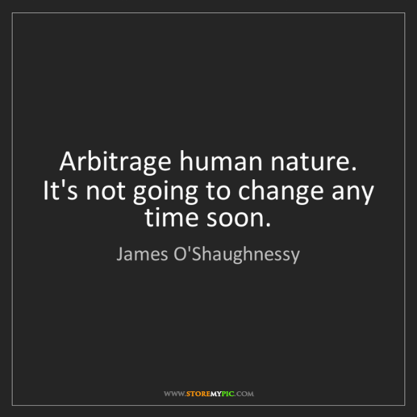 James O'Shaughnessy: Arbitrage human nature. It's not going to change any...