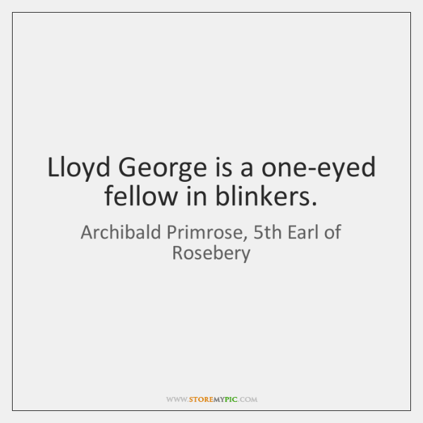 Lloyd George is a one-eyed fellow in blinkers.