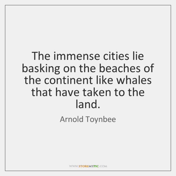 The immense cities lie basking on the beaches of the continent like ...