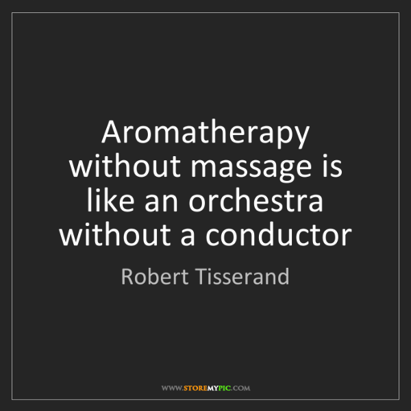 Robert Tisserand: Aromatherapy without massage is like an orchestra without...