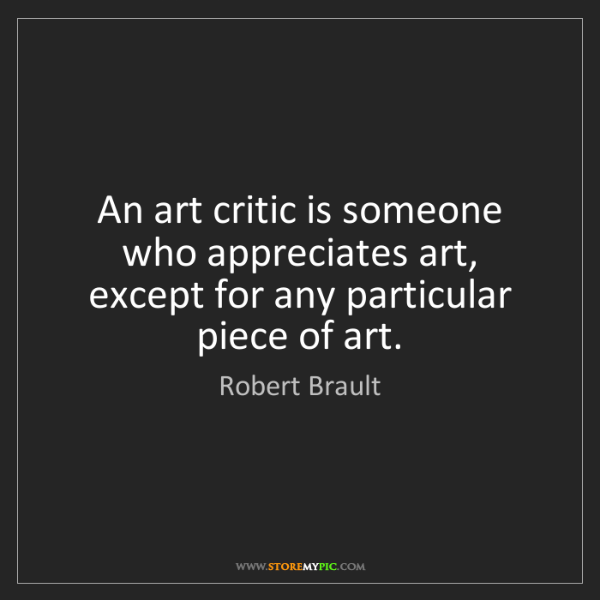 Robert Brault: An art critic is someone who appreciates art, except...