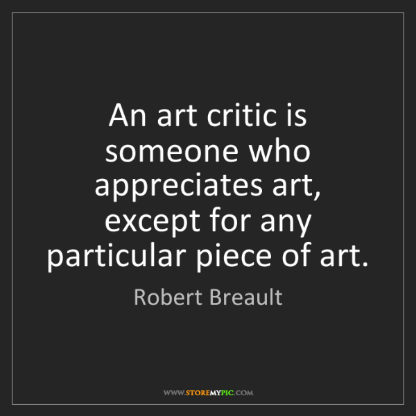 Robert Breault: An art critic is someone who appreciates art, except...