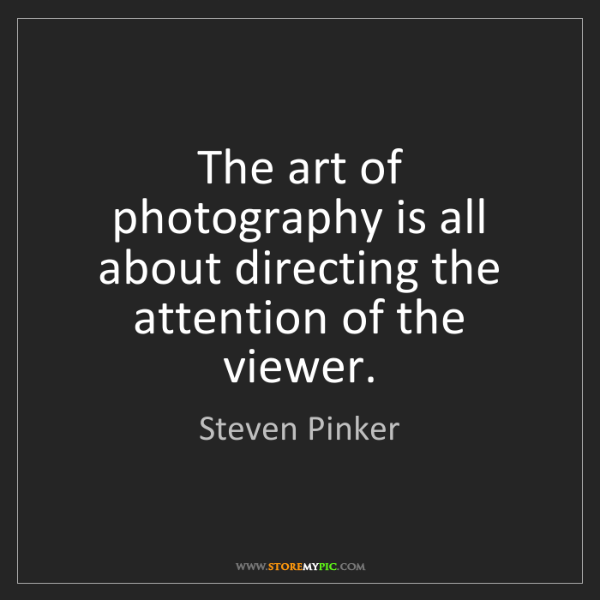 Steven Pinker: The art of photography is all about directing the attention...
