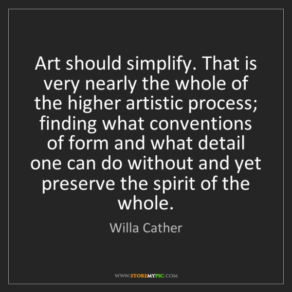 Willa Cather: Art should simplify. That is very nearly the whole of...