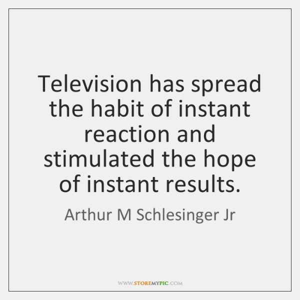 Television has spread the habit of instant reaction and stimulated the hope ...