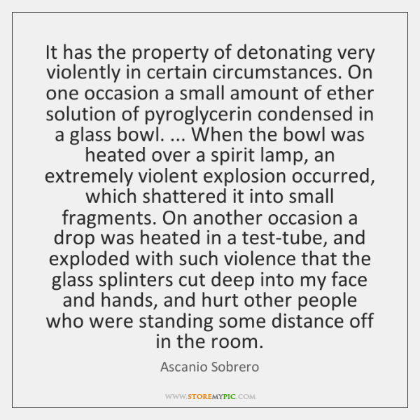 It has the property of detonating very violently in certain circumstances. On ...