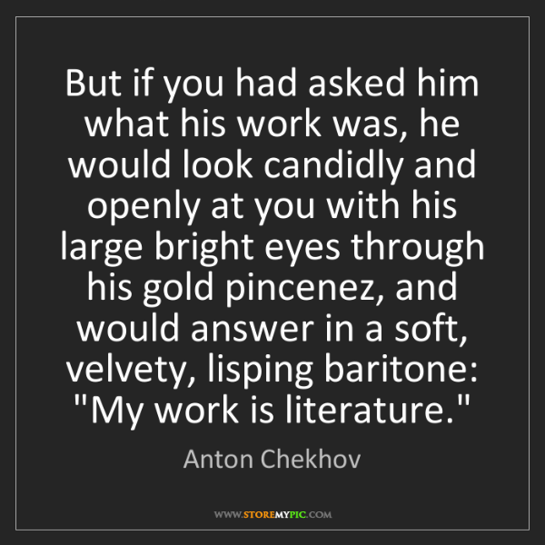 Anton Chekhov: But if you had asked him what his work was, he would...