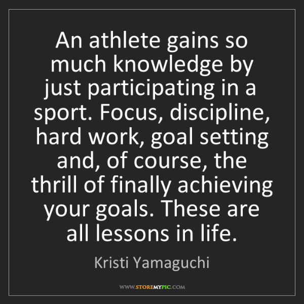 Kristi Yamaguchi: An athlete gains so much knowledge by just participating...