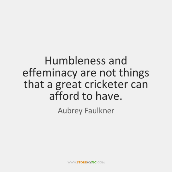 Humbleness and effeminacy are not things that a great cricketer can afford ...