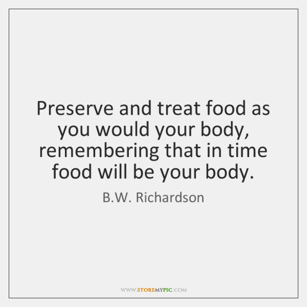Preserve and treat food as you would your body, remembering that in ...