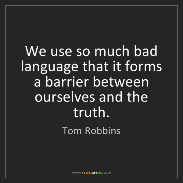 Tom Robbins: We use so much bad language that it forms a barrier between...