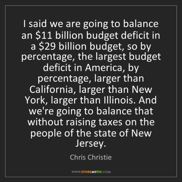 Chris Christie: I said we are going to balance an $11 billion budget...