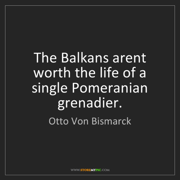 Otto Von Bismarck: The Balkans arent worth the life of a single Pomeranian...