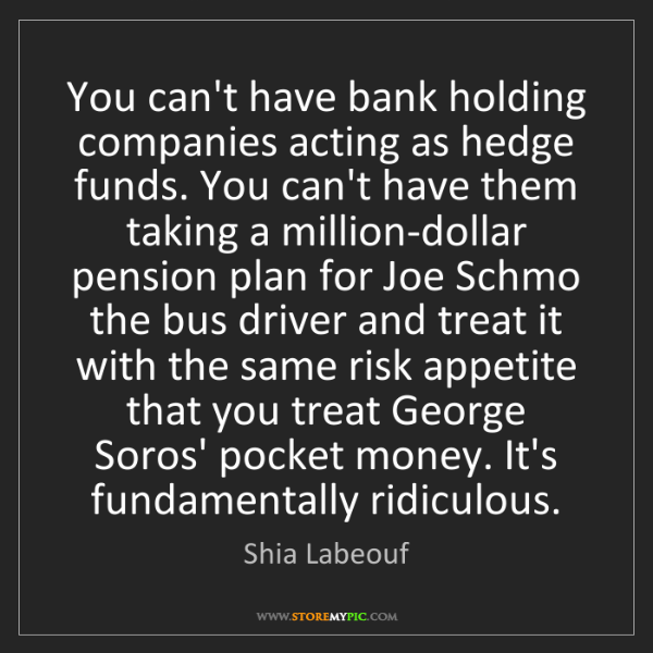 Shia Labeouf: You can't have bank holding companies acting as hedge...