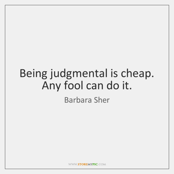 Being judgmental is cheap. Any fool can do it.