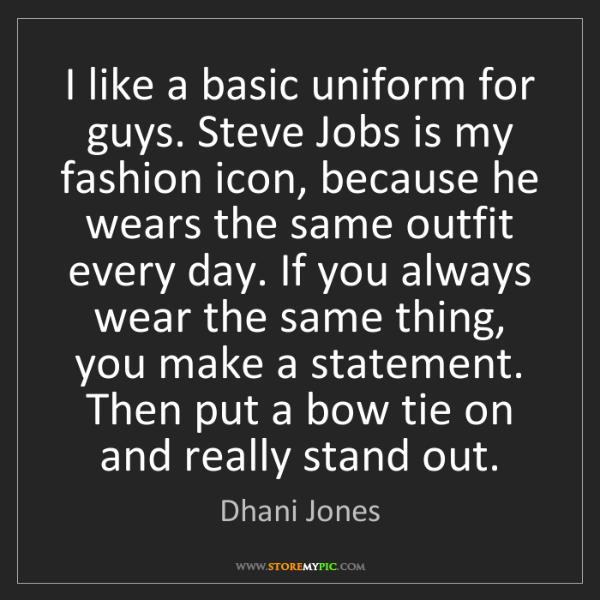Dhani Jones: I like a basic uniform for guys. Steve Jobs is my fashion...
