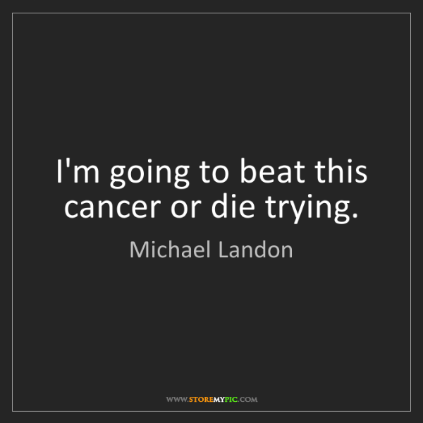 Michael Landon: I'm going to beat this cancer or die trying.