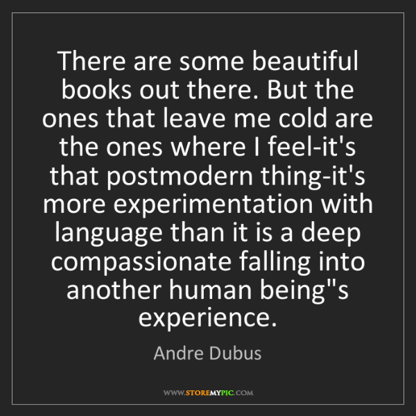 Andre Dubus: There are some beautiful books out there. But the ones...