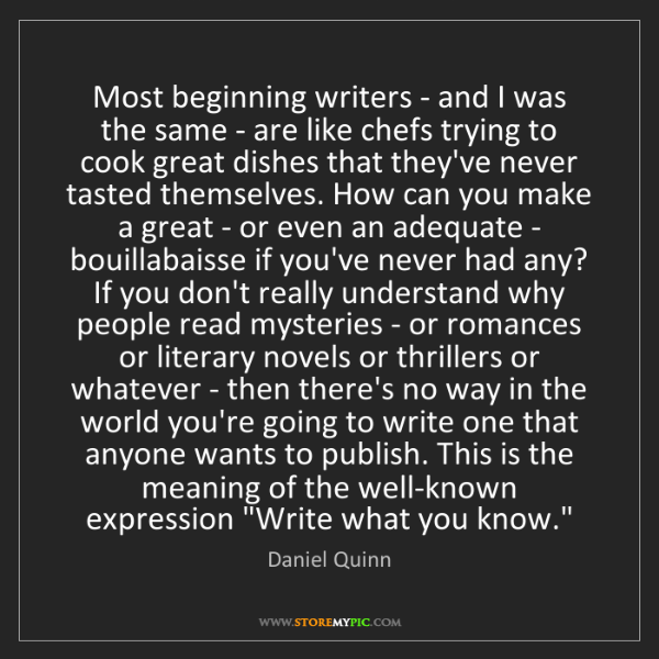 Daniel Quinn: Most beginning writers - and I was the same - are like...