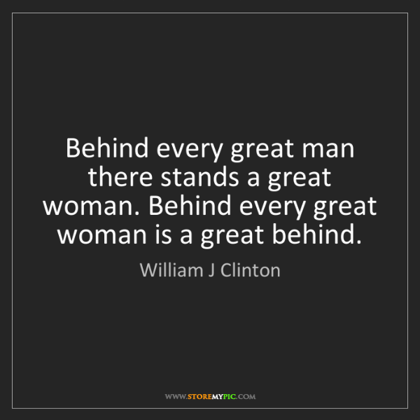 William J Clinton: Behind every great man there stands a great woman. Behind...
