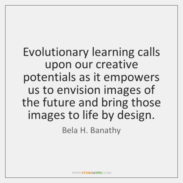 Evolutionary learning calls upon our creative potentials as it empowers us to ...