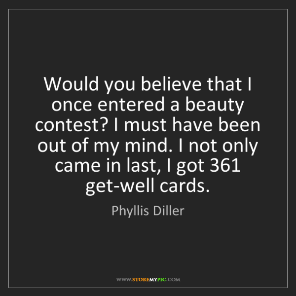 Phyllis Diller: Would you believe that I once entered a beauty contest?...