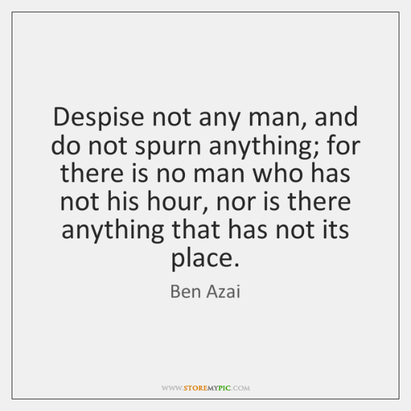 Despise not any man, and do not spurn anything; for there is ...